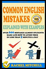 Common English Mistakes Explained With Examples: Over 600 Mistakes Almost Students Make and How To Avoid Them In Less Than 5 Minutes A Day Paperback