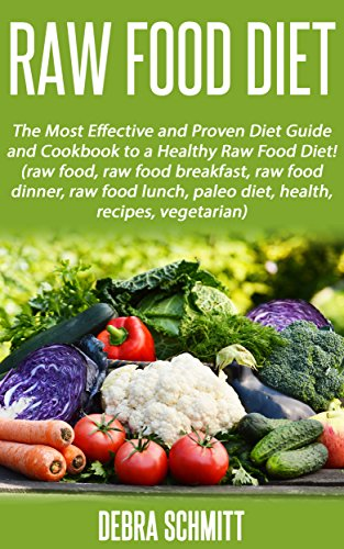 Raw Food Diet: The Most Effective and Proven Diet Guide and Cookbook to a Healthy Raw Food Diet! (raw food, raw food breakfast, raw food dinner, raw food lunch, ... paleo diet, health, recipes.
