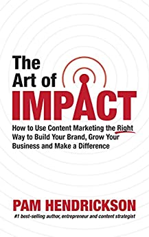 The Art of Impact: How to Use Content Marketing the Right Way to Build Your Brand, Grow Your Business and Make a Difference by [Hendrickson, Pam]