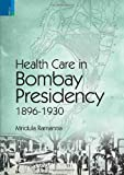 Health Care in Bombay Presidency,1896-1930, Ramanna, Mridula, 9380607245