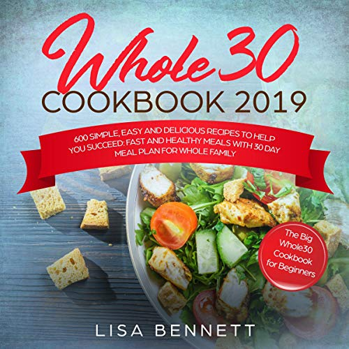 Whole 30 Cookbook 2019: 600 Simple, Easy and Delicious Recipes to Help You Succeed: Fast and Healthy Meals with 30 Day Meal Plan for Whole Family: The Big Whole30 Cookbook for Beginners by Lisa Bennett