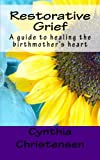 Restorative Grief: A guide to healing the birthmother's heart