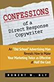 """Confessions of a Direct Response Copywriter: An """"Old School"""" Advertising Man Reveals How to Make Your Marketing Twice as Effective at Half the Cost - ... Secrets of Success in Business and in Life"""