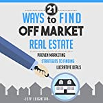21 Ways to Find Off Market Real Estate: Proven Marketing Strategies to Finding Lucrative Deals | Jeff Leighton