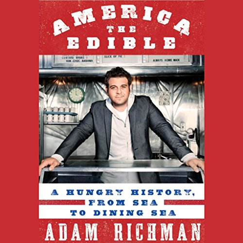 America the Edible: A Hungry History, from Sea to Dining Sea by Adam Richman