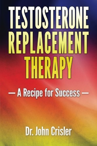 (Testosterone Replacement Therapy: A Recipe for Success by John Crisler (March 13, 2015) Paperback )