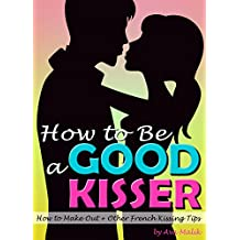 How to Be a Good Kisser: Your Guide to Becoming a Good Kisser  ( How to Make Out + Other French Kissing Tips )