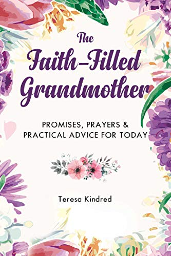 The Faith-Filled Grandmother: Promises, Prayers & Practical Advice for Today by [Kindred, Teresa]