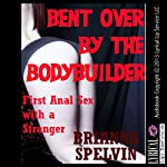 Bent over by the Bodybuilder: First Anal Sex with Strangers | Brianna Spelvin
