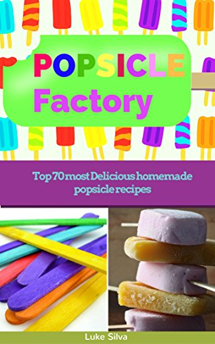 POPSICLE FACTORY: Top 70 most Delicious homemade popsicle recipes (homemade popsicle recipes,ice lollies,ice pops,frozen dessert recipes)