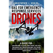 Drones - UAS for Emergency Response Services: UAV Guide for First Responders in Law Enforcement, Park Rangers, Fire & Rescue, Emergency Management and Search & Rescue