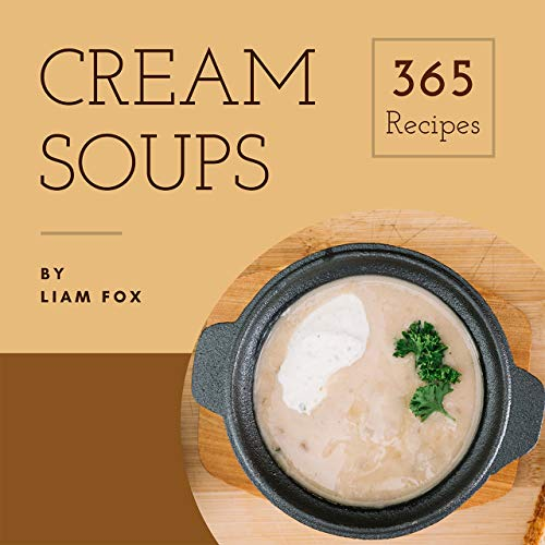 Cream Soup 365: Enjoy 365 Days With Amazing Cream Soup Recipes In Your Own Cream Soup Cookbook! (Ice Cream Soup Book, Japanese Soup Cookbook, Korean Soup Cookbook, Chinese Soup Recipes) [Book 1] by Liam Fox