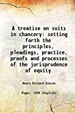 A treatise on suits in chancery setting forth the principles, pleadings, practice, proofs and processes of the jurisprudence of equity ...