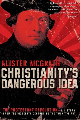 Christianity's Dangerous Idea: The Protestant Revolution-A History from the Sixteenth Century to the Twenty-First