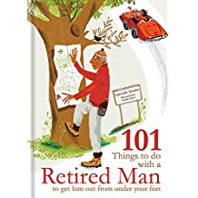 101 Things to Do With A Retired Man: ... to Get Him Out From Under Your Feet!