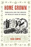"Isaac Campos, ""Home Grown: Marijuana and the Origins of Mexico's War on Drugs"" (UNC Press, 2012)"