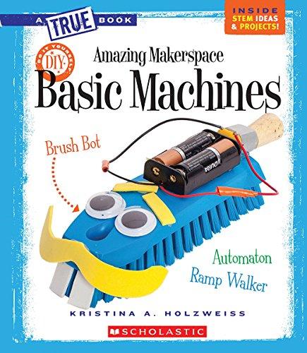 Amazing Makerspace DIY Basic Machines (True Books) (True Books: Amazing Makerspace DIY)
