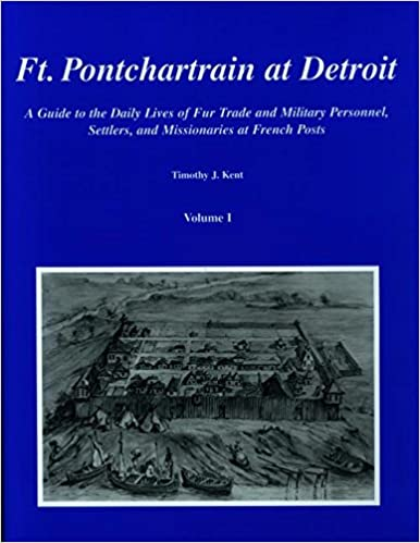 Ft. Pontchartrain at Detroit: A Guide to the Daily Lives of Fur Trade and Military Personnel, Settlers, and Missionaries at French Posts: Volumes I and II