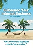 "Outsource Your Internet Business: ""How I Outsourced Everything...And Got My Life Back"""