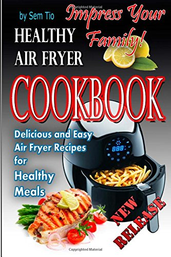 Healthy Air Fryer Cookbook: Delicious and Easy Air Fryer Recipes for Healthy Meals by Mr. Sem Tio