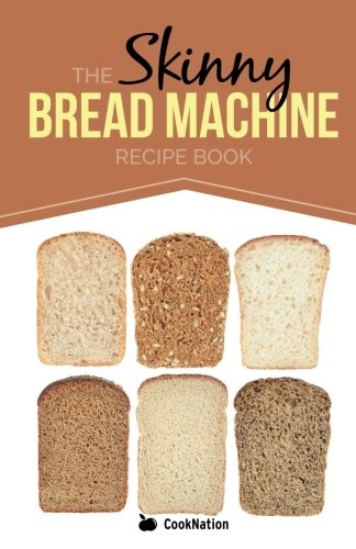 The Skinny Bread Machine Recipe Book: Simple, Lower Calorie, Healthy Breads... Baked To Perfection In Your Bread Maker