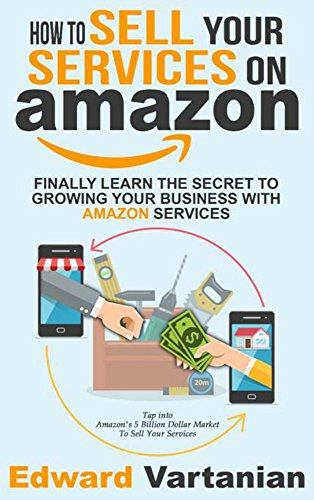 How to Sell Your Services On Amazon: Finally Learn The Secret To Growing Your Business With Amazon Services