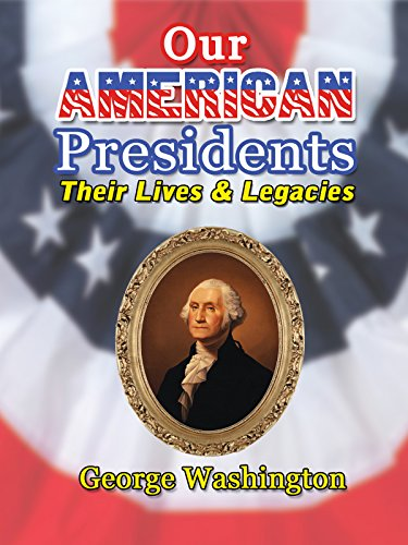 Our American Presidents - Their Lives and Legacies George Washington