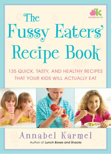 The Fussy Eaters' Recipe Book: 135 Quick, Tasty and Healthy Recipes that Your Kids Will Actually Eat by Annabel Karmel