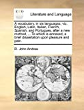 A Vocabulary, in Six Languages; Viz English, Latin, Italian, French, Spanish, and Portugues, after a New Method, to Which Is Annexed, a Brief Dis, R. John Andree, 1170675948