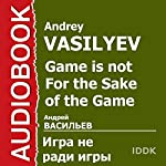 Game Is Not for the Sake of the Game [Russian Edition] | Andrey Vasilyev