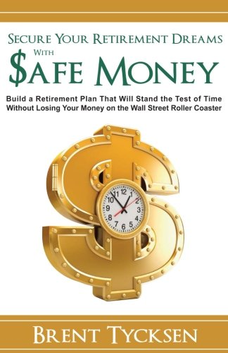Secure Your Retirement Dreams with SAFE MONEY: A Retirement Plan That Will Stand the Test of Time without Losing Your Money on the Wall Street Roller Coaster