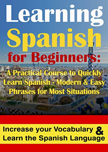 Spanish: Learning Spanish for Beginners A Practical Course to Quickly Learn Spanish - Modern & Easy Phrases for Most Situations: Increase Your Vocabulary & Learn the Spanish Langua