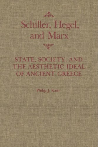 Schiller, Hegel, and Marx: State, Society, and the Aesthetic Ideal of Ancient Greece (McGill-Queen's Studies in the History of Ideas) (Philip Schiller)