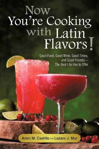 Now You're Cooking with Latin Flavors!: Good Food, Good Wine, Good Times, and Good Friends-The Best Life Has to Offer by Arlen M. Castillo, Lazaro J. Mur