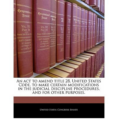Download An ACT to Amend Title 28, United States Code, to Make Certain Modifications in the Judicial Discipline Procedures, and for Other Purposes. (Paperback) - Common PDF