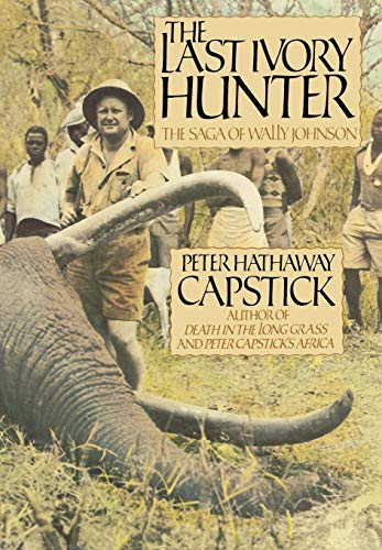The Last Ivory Hunter: The Saga of Wally Johnson from Capstick, Peter Hathaway