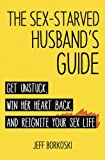 The Sex-Starved Husband's Guide: Get unstuck, win her heart back, and reignite your sex life