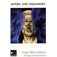 Antike und Gegenwart, Band 14: Caesar: Bellum Gallicum.  Der Typus des Machtmenschen