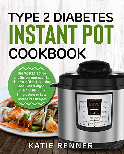 Type 2 Diabetes Instant Pot Cookbook: The Most Effective and Simple Approach to Help Your Diabetes Living and Lose Weight With 150 Flavorful 5-Ingredient or Less Instant Pot Recipes by Katie Renner