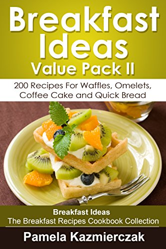Breakfast Ideas Value Pack II - 200 Recipes For Waffles, Omelets, Coffee Cake and Quick Bread (Breakfast Ideas - The Breakfast Recipes Cookbook Collection 10) by [Kazmierczak, Pamela]