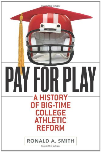 Big Time Football - Pay for Play: A History of Big-Time College Athletic Reform (Sport and Society)