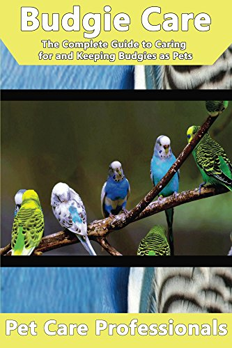 Budgie Care: The Complete Guide to Caring for and Keeping Budgies as Pets (Parakeet, Budgerigar, Shell Parakeet, Parrot) (Best Pet Care Practices)