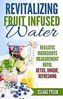 Revitalizing Fruit Infused Water: Realistic Ingredients Measurement Ratio; Detox, Unique, Refreshing by [Tyler, Ellias]