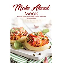 Make Ahead Meals: 40 Freezer- Friendly, Family Recipes to Freeze, Heat and Eat