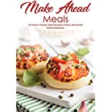 Marke Ahead Meals: 40 Freezer- Friendly, Family Recipes to Freeze, Heat and Eat