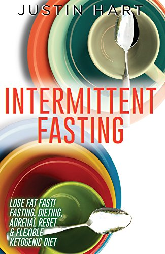 Intermittent Fasting: Lose Fat Fast - Fasting, Dieting, Adrenal Reset & Flexible Ketogenic Diet (5 2 Diet, Anti Aging Diet, Clean Food Diet, Belly Fat, ... Weight Loss for Women Book 1) by [Hart, Justin]
