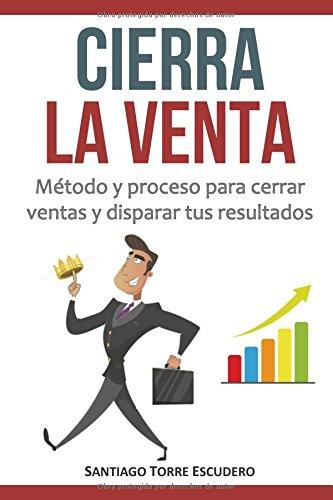 Cierra la venta: Metodo y proceso para cerrar ventas y disparar tus resultados (Spanish Edition) [Santiago Torre] (Tapa Blanda)