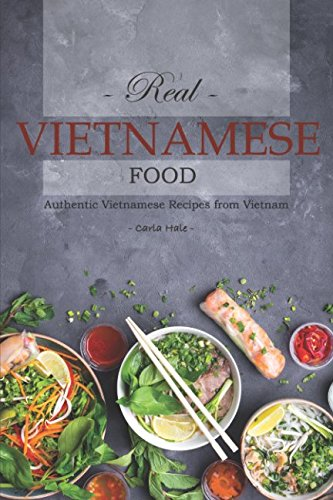 Real Vietnamese Food: Authentic Vietnamese Recipes from Vietnam by Carla Hale