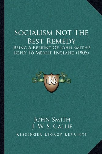 Download Socialism Not The Best Remedy: Being A Reprint Of John Smith's Reply To Merrie England (1906) pdf