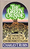 The Green Crusade : Rethinking the Roots of Environmentalism, Rubin, Charles T., 0029275253